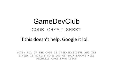GameDevClub CODE CHEAT SHEET NOTE: ALL OF THE CODE IS CASE-SENSITIVE AND THE SYNTAX IS STRICT SO A LOT OF YOUR ERRORS WILL PROBABLY COME FROM TYPOS If.