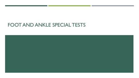 "FOOT AND ANKLE SPECIAL TESTS. SPECIAL TESTS  Used to help narrow down the potential structures injured  Help provide preliminary diagnosis  No ""official"""
