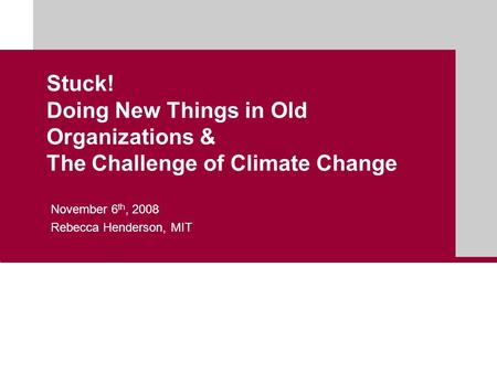 Stuck! Doing New Things in Old Organizations & The Challenge of Climate Change November 6 th, 2008 Rebecca Henderson, MIT.