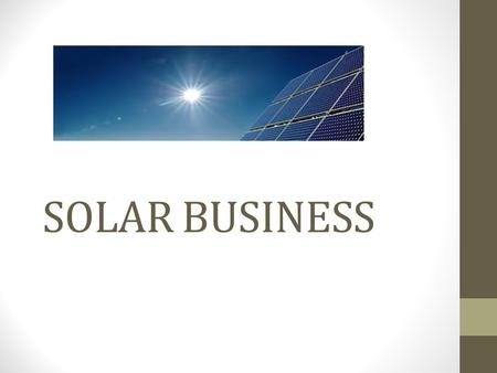 SOLAR BUSINESS You Want This Change. Solar Energy Solar energy is simply energy provided by the sun. Scientist have found out ways to turn the suns heat.