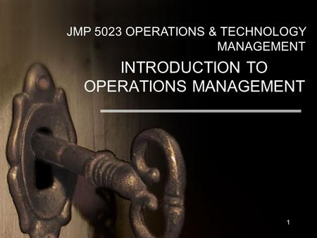 1 JMP 5023 OPERATIONS & TECHNOLOGY MANAGEMENT INTRODUCTION TO OPERATIONS MANAGEMENT.