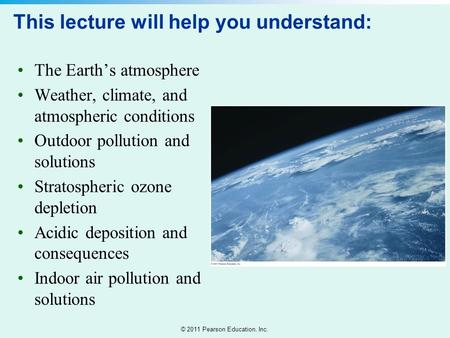 © 2011 Pearson Education, Inc. This lecture will help you understand: The Earth's atmosphere Weather, climate, and atmospheric conditions Outdoor <strong>pollution</strong>.