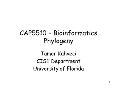 1 CAP5510 – Bioinformatics Phylogeny Tamer Kahveci CISE Department University of Florida.