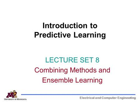 1 Introduction to Predictive Learning Electrical and Computer Engineering LECTURE SET 8 Combining Methods and Ensemble Learning.