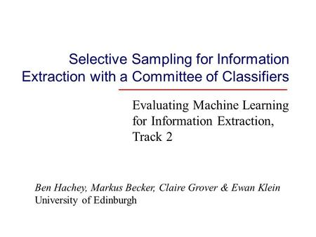Selective Sampling for Information Extraction with a Committee of Classifiers Evaluating Machine Learning for Information Extraction, Track 2 Ben Hachey,