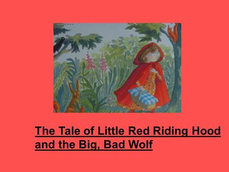 The Tale of Little Red Riding Hood and the Big, Bad Wolf.