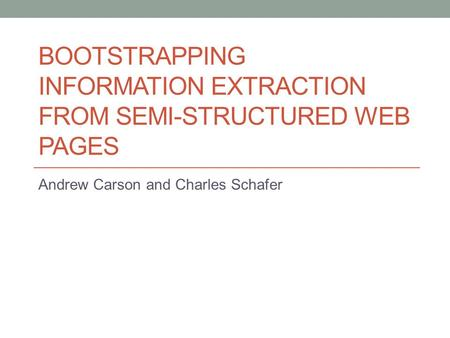 BOOTSTRAPPING INFORMATION EXTRACTION FROM SEMI-STRUCTURED WEB PAGES Andrew Carson and Charles Schafer.