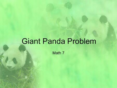 Giant Panda Problem Math 7. History about the Pandas At present, there are about 1,000 great pandas living in the wild in China. They are disappearing.