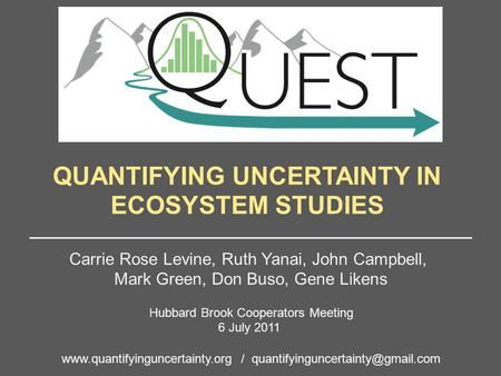 QUANTIFYING UNCERTAINTY IN ECOSYSTEM STUDIES Carrie Rose Levine, Ruth Yanai, John Campbell, Mark Green, Don Buso, Gene Likens Hubbard Brook Cooperators.