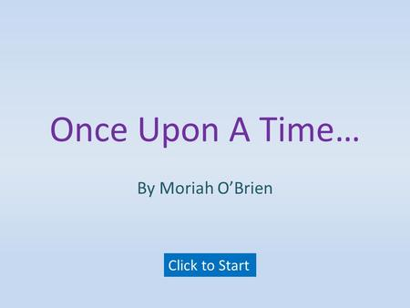 Once Upon A Time… By Moriah O'Brien Click to Start.