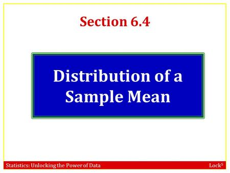 Statistics: Unlocking the Power of Data Lock 5 Section 6.4 Distribution of a Sample Mean.