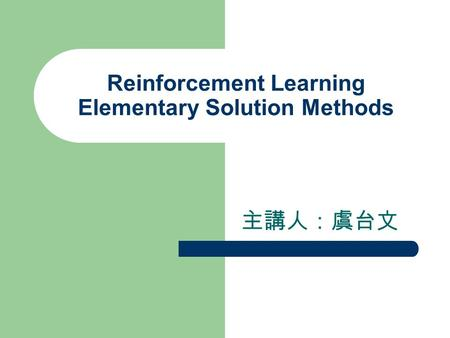 Reinforcement Learning Elementary Solution Methods 主講人:虞台文.