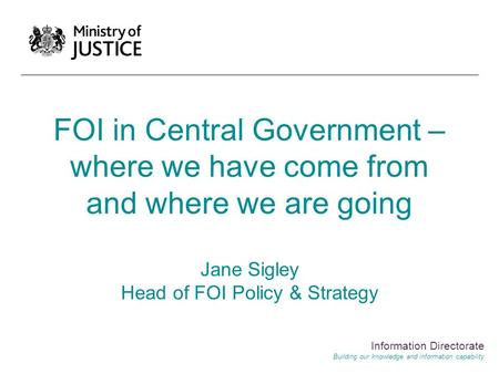FOI in Central Government – where we have come from and where we are going Jane Sigley Head of FOI Policy & Strategy Information Directorate Building our.