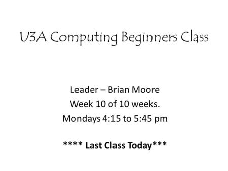 U3A Computing Beginners Class Leader – Brian Moore Week 10 of 10 weeks. Mondays 4:15 to 5:45 pm **** Last Class Today***