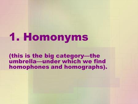1. Homonyms (this is the big category—the umbrella—under which we find homophones and homographs).