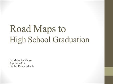 Road Maps to High School Graduation Dr. Michael A. Grego Superintendent Pinellas County Schools.