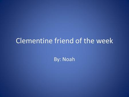Clementine friend of the week By: Noah. About the book Well Clementine is friend of the week.And kids and her class writes a lot of nice stuff about her.