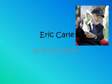 Eric Carle By: Brianna Wingen. Background information… Eric Carle was born in Sycruse, New York in 1929 and moved to Germany with his parents when he.