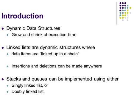 "Introduction Dynamic Data Structures Grow and shrink at execution time Linked lists are dynamic structures where data items are ""linked up in a chain"""