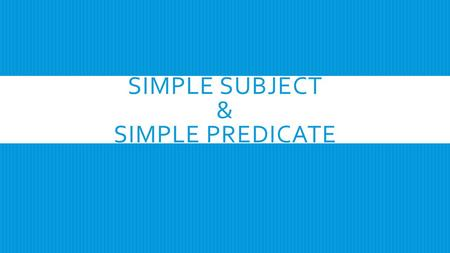 SIMPLE SUBJECT & SIMPLE PREDICATE. SIMPLE SUBJECT  A simple subject is the main word that tells who or what the sentence is about.  The simple subject.