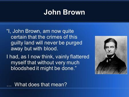 "John Brown ""I, John Brown, am now quite certain that the crimes of this guilty land will never be purged away but with blood. I had, as I now think, vainly."