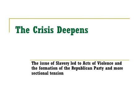 The Crisis Deepens The issue of Slavery led to Acts of Violence and the formation of the Republican Party and more sectional tension.