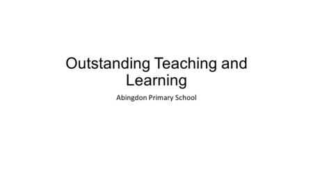 Outstanding Teaching and Learning Abingdon Primary School.