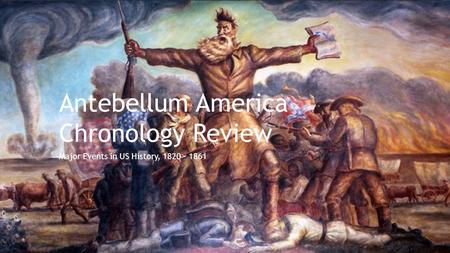 Antebellum America Chronology Review Major Events in US History, 1820 - 1861.