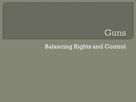 Balancing Rights and Control.  Approx. 40-45% of households have a gun in the US  66% of all homicides in 2006 were committed with a firearm  People.