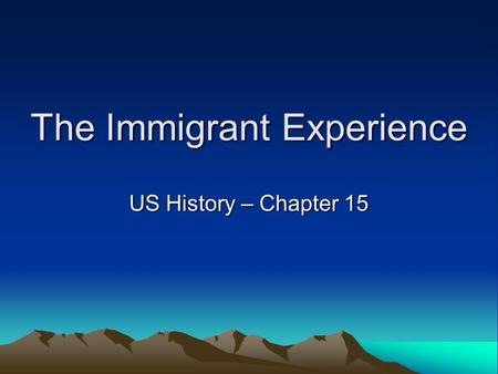 The Immigrant Experience US History – Chapter 15.