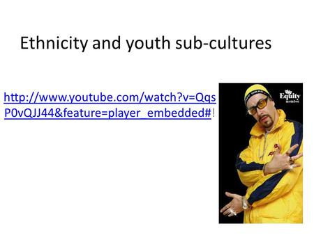 Ethnicity and youth sub-cultures  P0vQJJ44&feature=player_embedded#http://www.youtube.com/watch?v=Qqs P0vQJJ44&feature=player_embedded#!