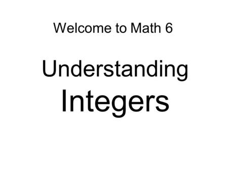 Welcome to Math 6 Understanding Integers. Connector: We have studied all about the number system, including different ways to express a number and how.