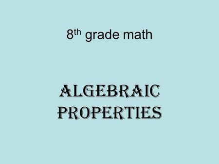 8 th grade math Algebraic Properties. Commutative Property Definition: The numbers change position, but the answer stays the same. Example (s) A + B=