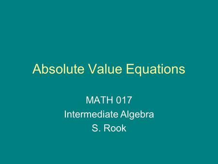 Absolute Value Equations MATH 017 Intermediate Algebra S. Rook.