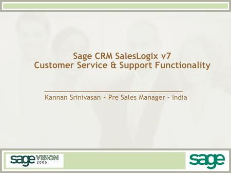 Sage CRM SalesLogix v7 Customer Service & Support Functionality Kannan Srinivasan – Pre Sales Manager - India.