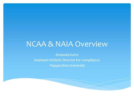 NCAA & NAIA Overview Amanda Kurtz Assistant Athletic Director for Compliance Pepperdine University.