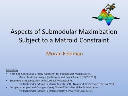 Aspects of Submodular Maximization Subject to a Matroid Constraint Moran Feldman Based on A Unified Continuous Greedy Algorithm for Submodular Maximization.