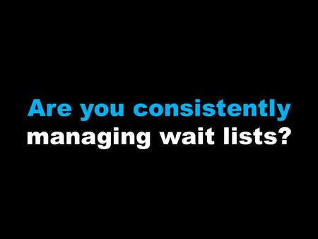 Are you consistently managing wait lists?. If not, why not?