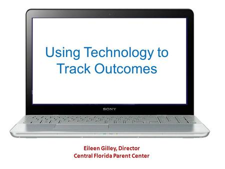 Using Technology to Track Outcomes Eileen Gilley, Director Central Florida Parent Center.