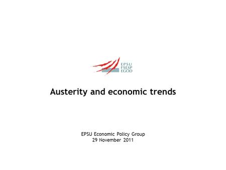 Austerity and economic trends EPSU Economic Policy Group 29 November 2011.