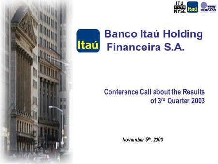 Conference Call about the Results of 3 rd Quarter 2003 Banco Itaú Holding Financeira S.A. November 5 th, 2003.