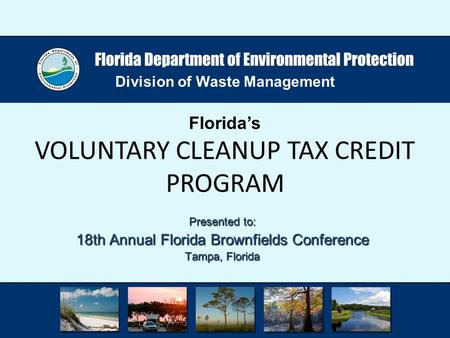 Division of Waste Management Florida's VOLUNTARY CLEANUP TAX CREDIT PROGRAM Presented to: 18th Annual Florida Brownfields Conference Tampa, Florida.