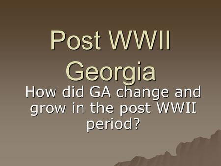Post WWII Georgia How did GA change and grow in the post WWII period?