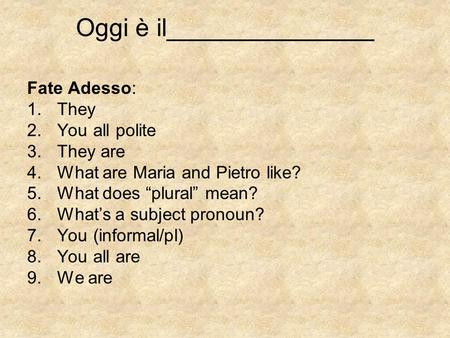 "Oggi è il_______________ Fate Adesso: 1.They 2.You all polite 3.They are 4.What are Maria and Pietro like? 5.What does ""plural"" mean? 6.What's a subject."