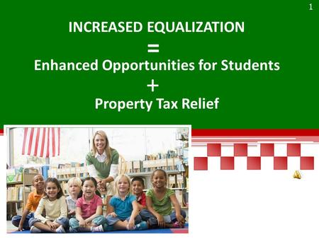 INCREASED EQUALIZATION Enhanced Opportunities for Students Property Tax Relief + = 1.