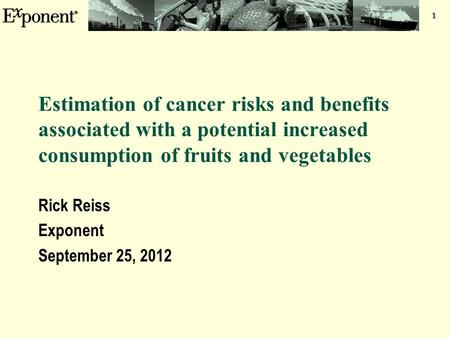 1 Estimation of cancer risks and benefits associated with a potential increased consumption of fruits and vegetables Rick Reiss Exponent September 25,