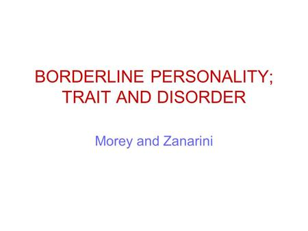 BORDERLINE PERSONALITY; TRAIT AND DISORDER Morey and Zanarini.