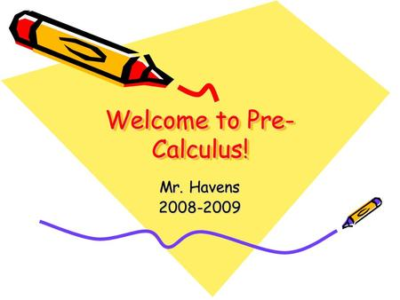 Welcome to Pre- Calculus! Mr. Havens 2008-2009 Mr. Peter Havens Mr. Peter Havens Education Wheaton College – B.A. in Mathematics Wheaton College – B.A.