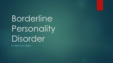 Borderline Personality Disorder BY REAGAN REES. Causes  Cause is unknown  Could be caused by genetic or environmental factors  How they were raised.