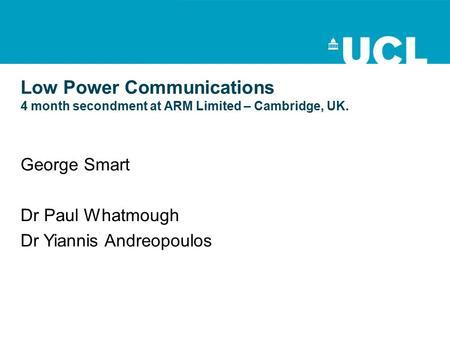 Low Power Communications 4 month secondment at ARM Limited – Cambridge, UK. George Smart Dr Paul Whatmough Dr Yiannis Andreopoulos.